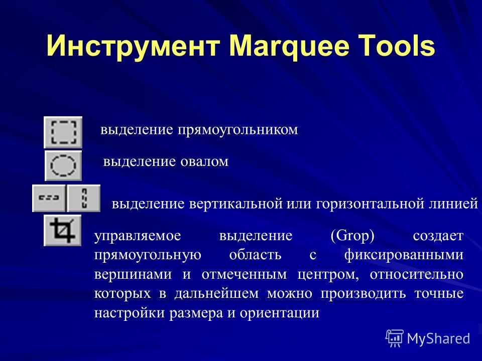 Инструмент Marquee Tools выделение прямоугольником выделение овалом выделение вертикальной или горизонтальной линией управляемое выделение (Grop) создает прямоугольную область с фиксированными вершинами и отмеченным центром, относительно которых в да