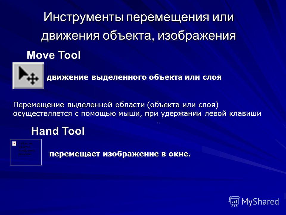 Инструменты перемещения или движения объекта, изображения Move Tool. Hand Tool движение выделенного объекта или слоя Перемещение выделенной области (объекта или слоя) осуществляется с помощью мыши, при удержании левой клавиши перемещает изображение в