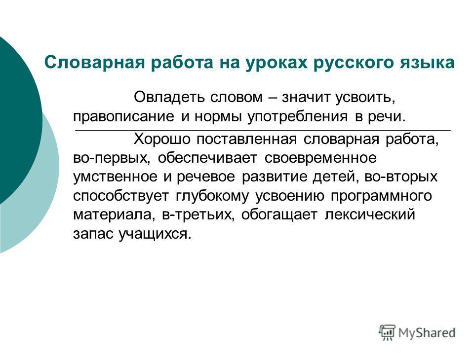 Словарная работа на уроках русского языка Овладеть словом – значит усвоить, правописание и нормы употребления в речи. Хорошо поставленная словарная работа, во-первых, обеспечивает своевременное умственное и речевое развитие детей, во-вторых способств