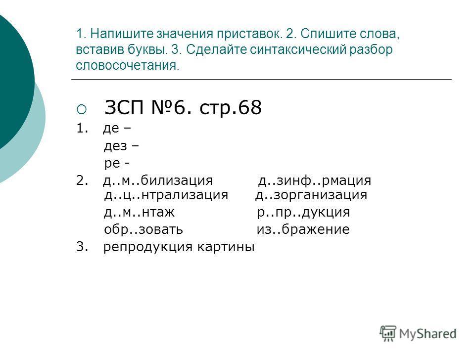 1. Напишите значения приставок. 2. Спишите слова, вставив буквы. 3. Сделайте синтаксический разбор словосочетания. ЗСП 6. стр.68 1. де – дез – ре - 2. д..м..билизация д..зинф..рмация д..ц..нтрализация д..зорганизация д..м..нтаж р..пр..дукция обр..зов