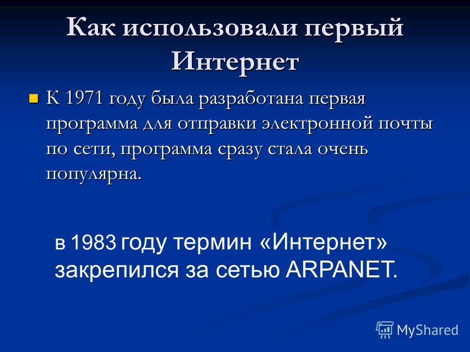 Как использовали первый Интернет К 1971 году была разработана первая программа для отправки электронной почты по сети, программа сразу стала очень популярна. К 1971 году была разработана первая программа для отправки электронной почты по сети, програ