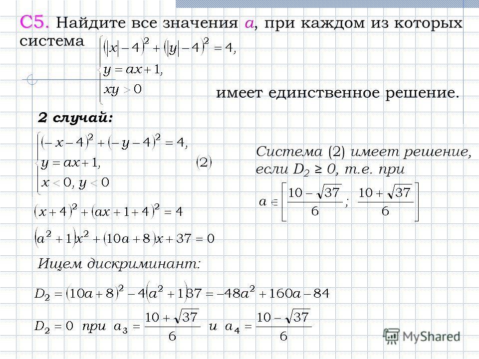 С5. С5. Найдите все значения а, при каждом из которых система имеет единственное решение. 2 случай: Ищем дискриминант: Система (2) имеет решение, если D 2 0, т.е. при