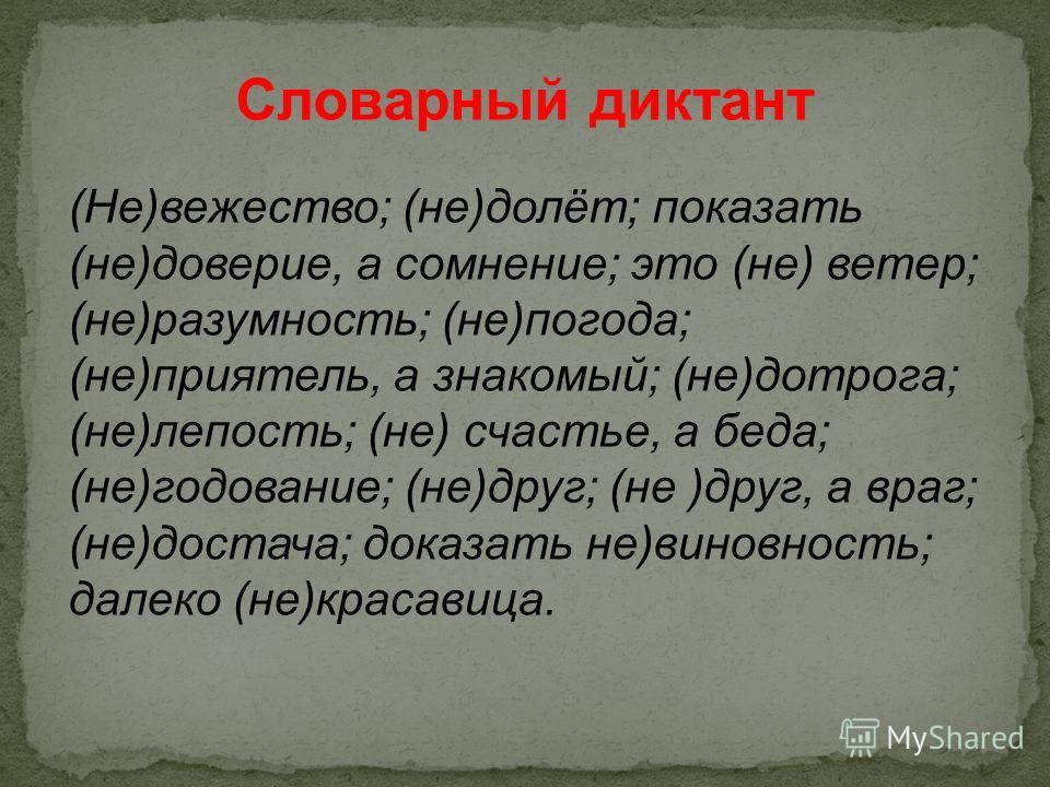 Словарный диктант (Не)вежество; (не)долёт; показать (не)доверие, а сомнение; это (не) ветер; (не)разумность; (не)погода; (не)приятель, а знакомый; (не)дотрога; (не)лепость; (не) счастье, а беда; (не)годование; (не)друг; (не )друг, а враг; (не)достача