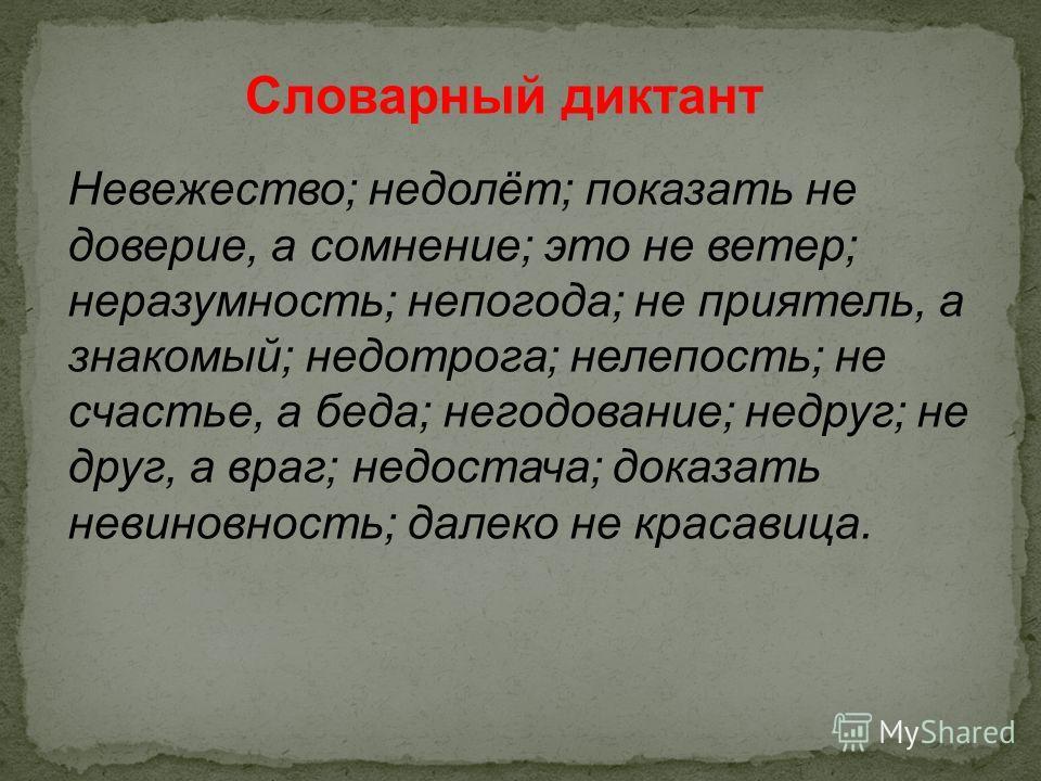 Словарный диктант Невежество; недолёт; показать не доверие, а сомнение; это не ветер; неразумность; непогода; не приятель, а знакомый; недотрога; нелепость; не счастье, а беда; негодование; недруг; не друг, а враг; недостача; доказать невиновность; д