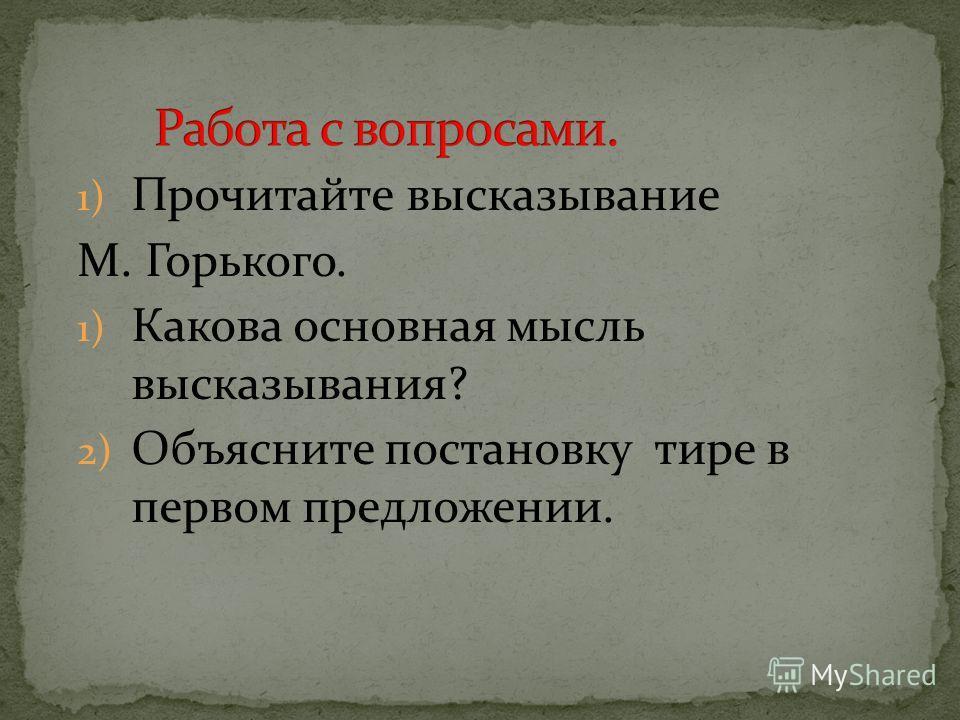 1) Прочитайте высказывание М. Горького. 1) Какова основная мысль высказывания? 2) Объясните постановку тире в первом предложении.