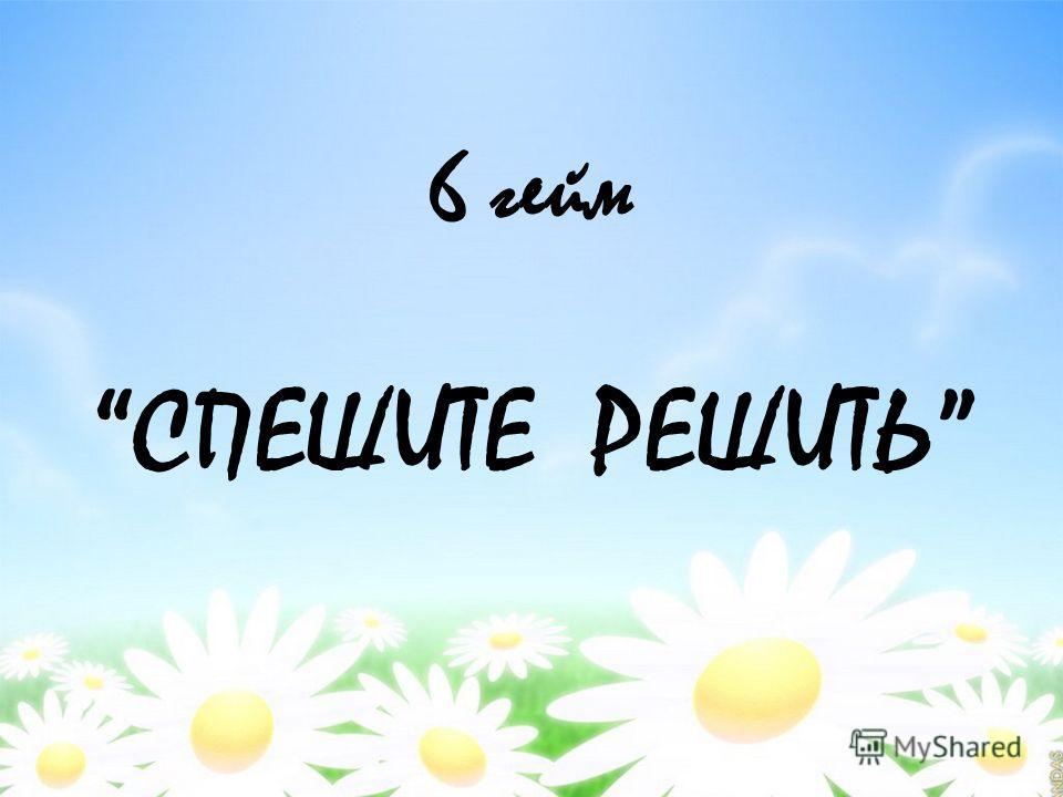 6 гейм СПЕШИТЕ РЕШИТЬ
