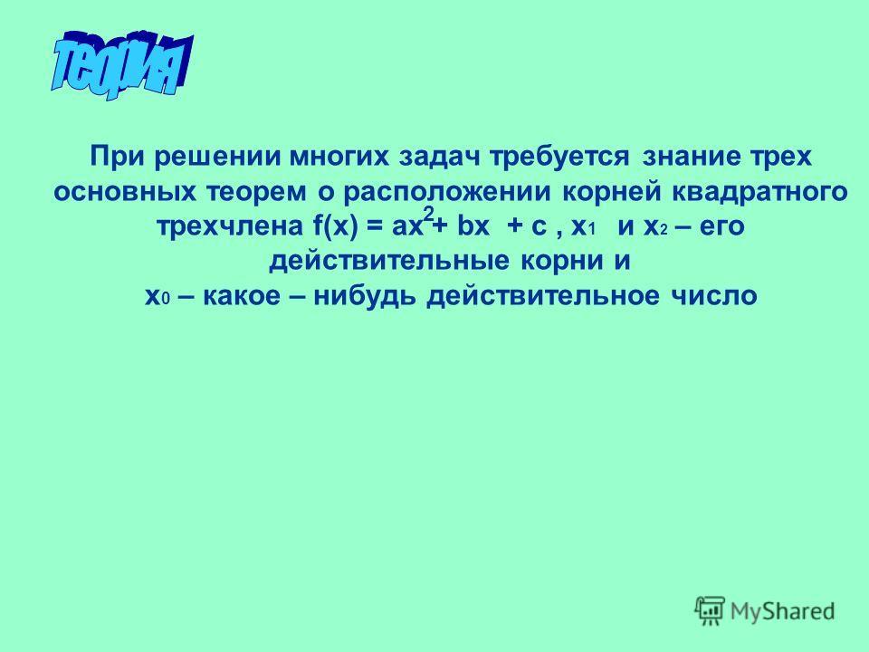 При решении многих задач требуется знание трех основных теорем о расположении корней квадратного трехчлена f(x) = ax + bx + c, х 1 и х 2 – его действительные корни и х 0 – какое – нибудь действительное число 2