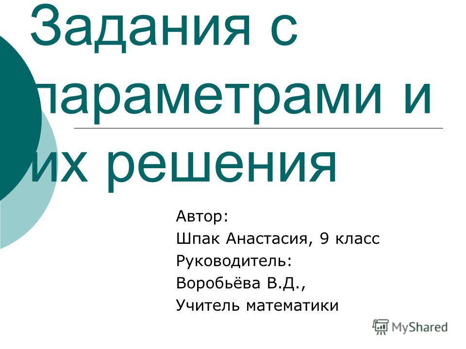 Задания с параметрами и их решения Автор: Шпак Анастасия, 9 класс Руководитель: Воробьёва В.Д., Учитель математики