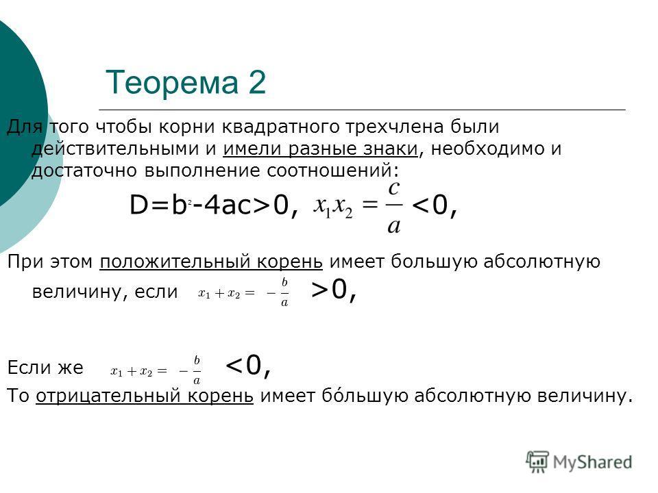 Теорема 2 Для того чтобы корни квадратного трехчлена были действительными и имели разные знаки, необходимо и достаточно выполнение соотношений: D=b 2 -4ac>0, 0, Если же