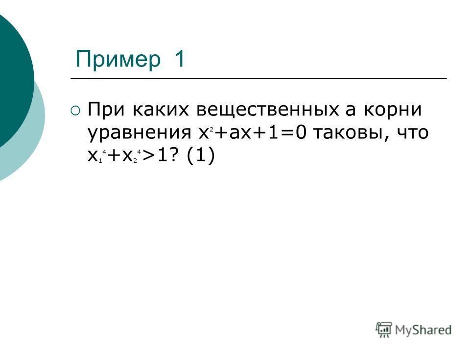 Пример 1 При каких вещественных a корни уравнения х 2 +ax+1=0 таковы, что х 1 4 +х 2 4 >1? (1)