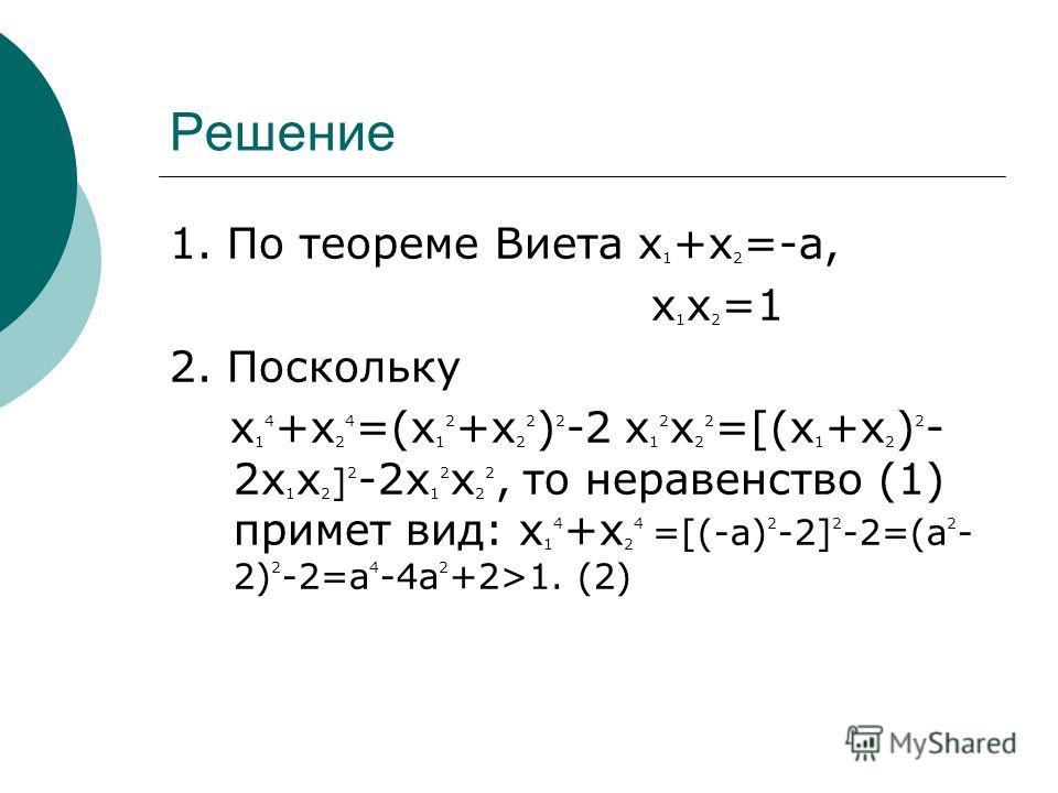Решение 1. По теореме Виета x 1 +x 2 =-a, x 1 x 2 =1 2. Поскольку x 1 4 +x 2 4 =(x 1 2 +x 2 2 ) 2 -2 x 1 2 x 2 2 =[(x 1 +x 2 ) 2 - 2x 1 x 2 ] 2 -2x 1 2 x 2 2, то неравенство (1) примет вид: x 1 4 +x 2 4 =[(-a) 2 -2] 2 -2=(a 2 - 2) 2 -2=a 4 -4a 2 +2>1