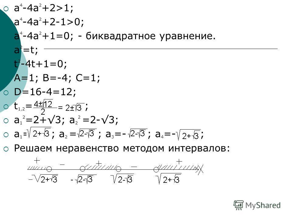 a 4 -4a 2 +2>1; a 4 -4a 2 +2-1>0; a 4 -4a 2 +1=0; - биквадратное уравнение. a 2 =t; t 2 -4t+1=0; A=1; B=-4; C=1; D=16-4=12; t 1,2 = ; a 1 2 =2+3; a 2 2 =2-3; a 1 = ; a 2 = ; a 3 =- ; a 4 =- ; Решаем неравенство методом интервалов: