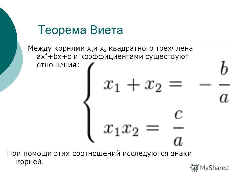 Теорема Виета Между корнями х 1 и х 2 квадратного трехчлена ax 2 +bx+c и коэффициентами существуют отношения: При помощи этих соотношений исследуются знаки корней.
