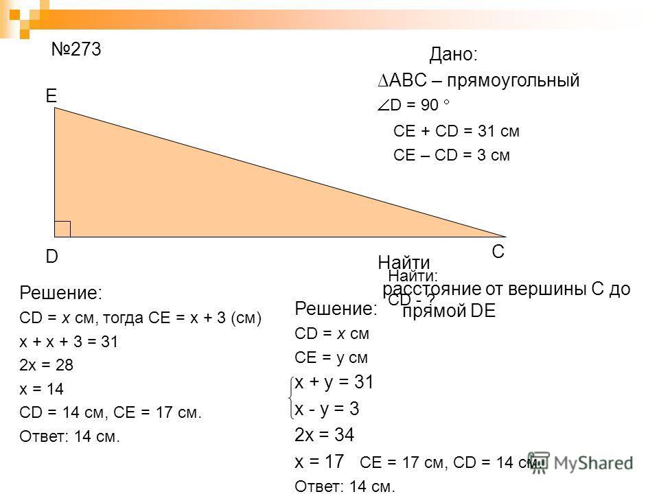 D E C ABC – прямоугольный D = 90 Найти расстояние от вершины С до прямой DE Дано: 273 CE + CD = 31 см CE – CD = 3 см Найти: CD - ? Решение: CD = x см, тогда CE = x + 3 (см) x + x + 3 = 31 2x = 28 x = 14 CD = 14 см, CE = 17 см. Ответ: 14 см. Решение: