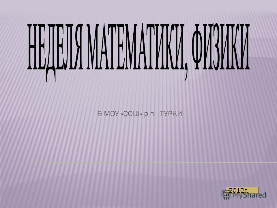 В МОУ «СОШ» р.п.. ТУРКИ 2012г.