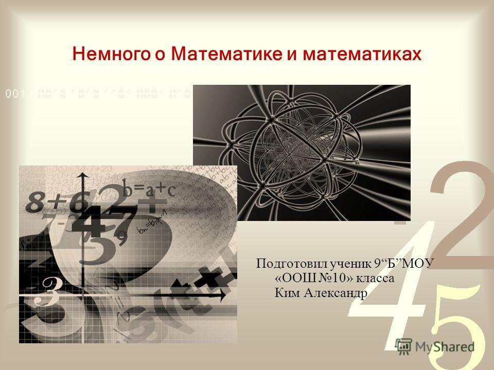 Немного о Математике и математиках Подготовил ученик 9БМОУ «ООШ 10» класса Ким Александр