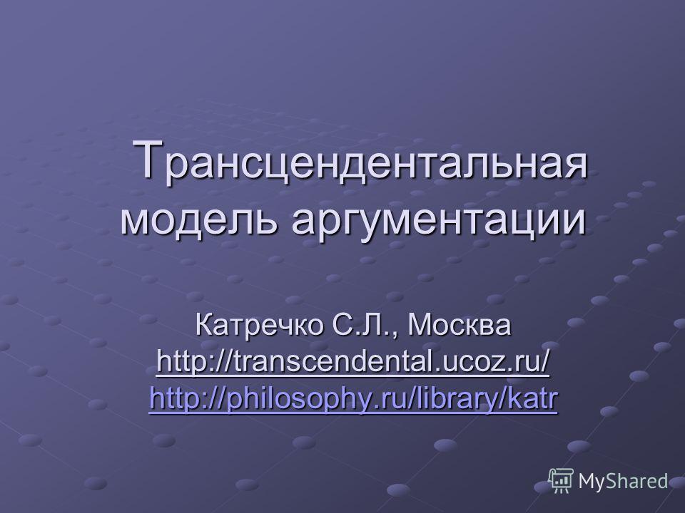Т рансцендентальная модель аргументации Катречко С.Л., Москва http://transcendental.ucoz.ru/ http://philosophy.ru/library/katr Т рансцендентальная модель аргументации Катречко С.Л., Москва http://transcendental.ucoz.ru/ http://philosophy.ru/library/k