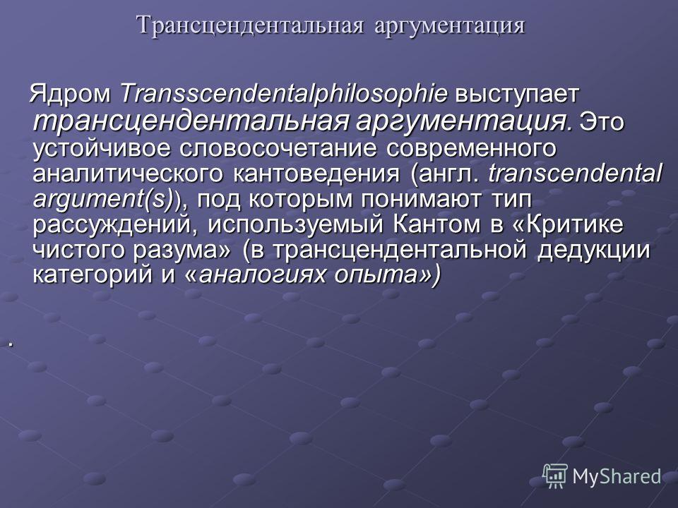 Трансцендентальная аргументация Ядром Transscendentalphilosophie выступает трансцендентальная аргументация. Это устойчивое словосочетание современного аналитического кантоведения (англ. transcendental argument(s) ), под которым понимают тип рассужден