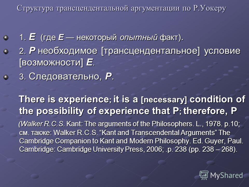 Структура трансцендентальной аргументации по Р.Уокеру 1. E (где E некоторый опытный факт). 2. P необходимое [трансцендентальное] условие [возможности] E. 3. Следовательно, P. There is experience ; it is a [necessary] condition of the possibility of e