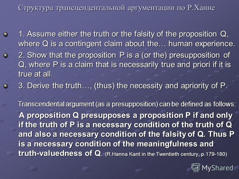 Структура трансцендентальной аргументации по Р.Ханне 1. Assume either the truth or the falsity of the proposition Q, where Q is a contingent claim about the… human experience. 2. Show that the proposition P is a (or the) presupposition of Q, where P