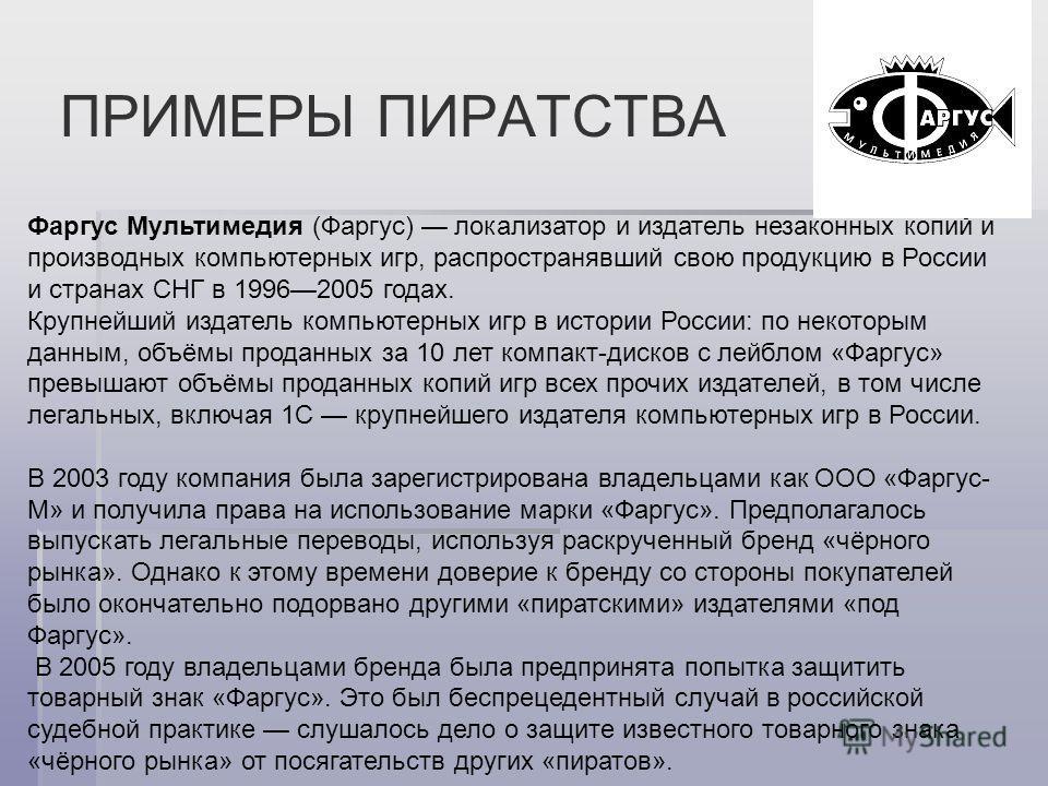 ПРИМЕРЫ ПИРАТСТВА Фаргус Мультимедия (Фаргус) локализатор и издатель незаконных копий и производных компьютерных игр, распространявший свою продукцию в России и странах СНГ в 19962005 годах. Крупнейший издатель компьютерных игр в истории России: по н