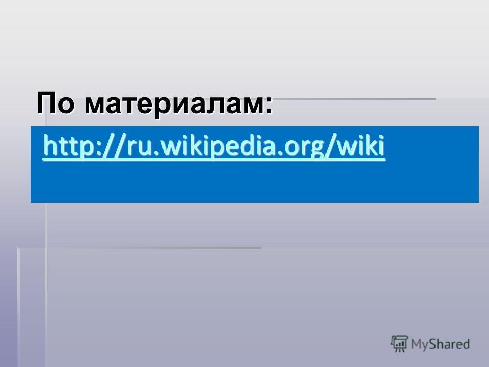 По материалам: http://ru.wikipedia.org/wiki http://ru.wikipedia.org/wiki