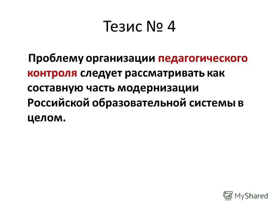 Тезис 4 Проблему организации педагогического контроля следует рассматривать как составную часть модернизации Российской образовательной системы в целом.