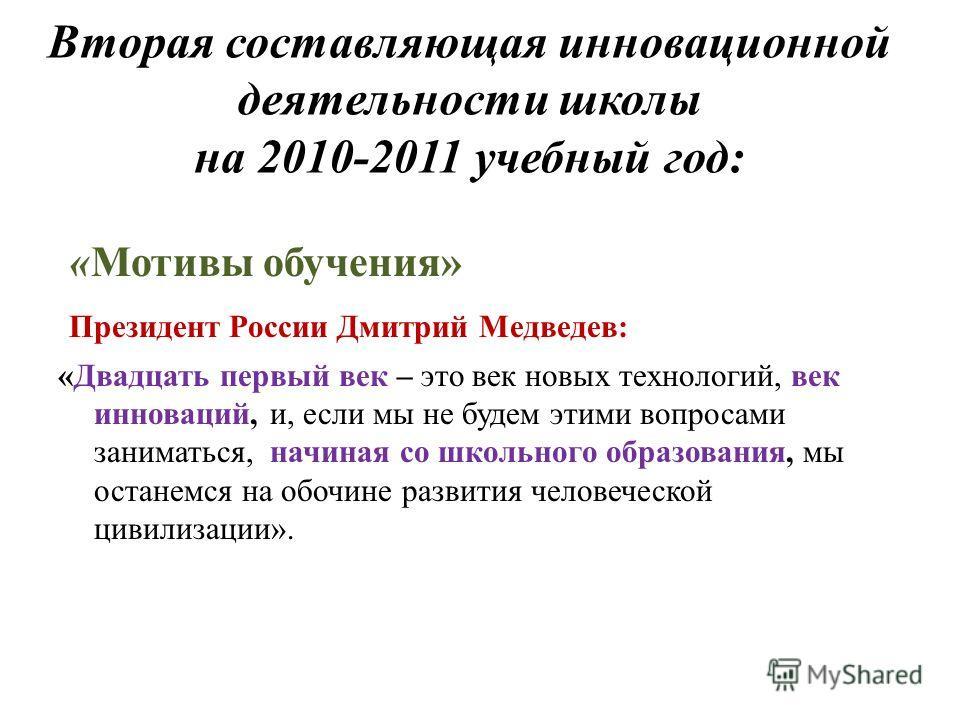 Вторая составляющая инновационной деятельности школы на 2010-2011 учебный год: «Мотивы обучения» Президент России Дмитрий Медведев: «Двадцать первый век – это век новых технологий, век инноваций, и, если мы не будем этими вопросами заниматься, начина