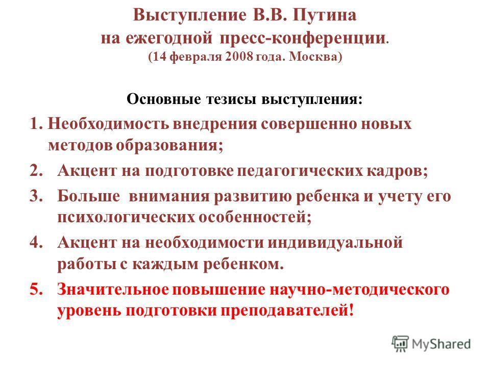 Выступление В.В. Путина на ежегодной пресс-конференции. (14 февраля 2008 года. Москва) Основные тезисы выступления: 1. Необходимость внедрения совершенно новых методов образования; 2.Акцент на подготовке педагогических кадров; 3.Больше внимания разви