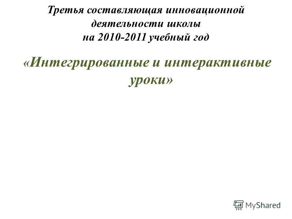 Третья составляющая инновационной деятельности школы на 2010-2011 учебный год « Интегрированные и интерактивные уроки»