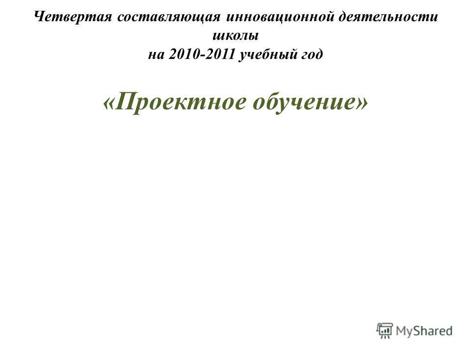 Четвертая составляющая инновационной деятельности школы на 2010-2011 учебный год «Проектное обучение»