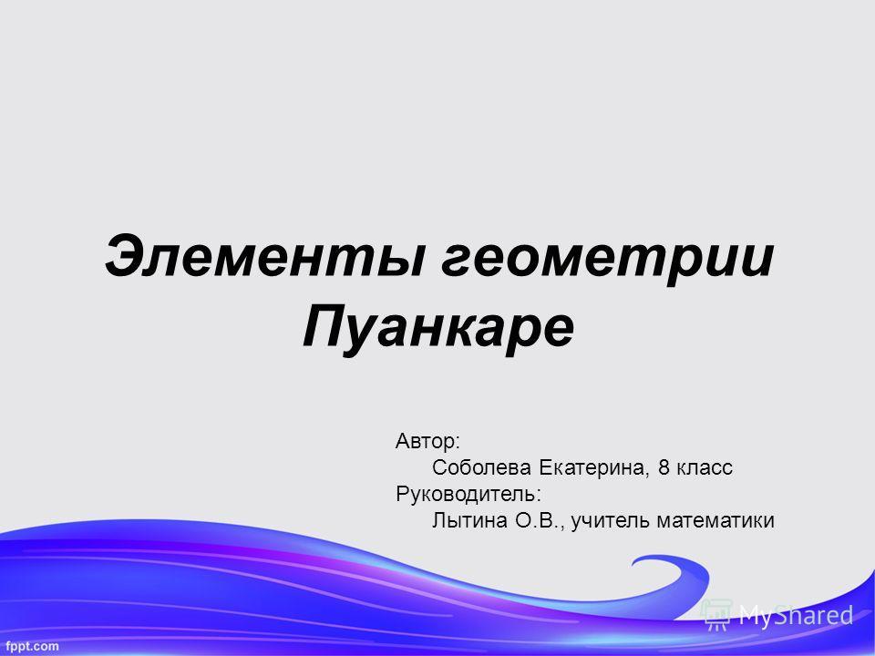 Элементы геометрии Пуанкаре Автор: Соболева Екатерина, 8 класс Руководитель: Лытина О.В., учитель математики