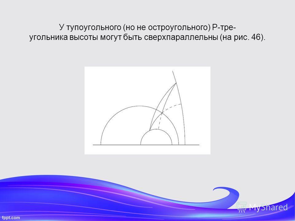У тупоугольного (но не остроугольного) P-тре- угольника высоты могут быть сверхпараллельны (на рис. 46).