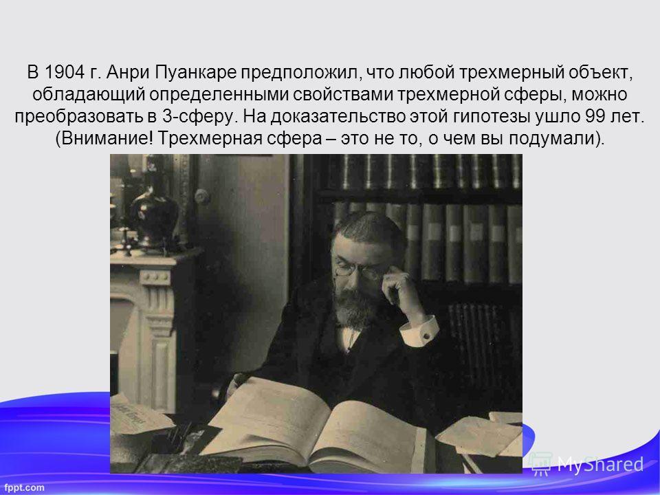В 1904 г. Анри Пуанкаре предположил, что любой трехмерный объект, обладающий определенными свойствами трехмерной сферы, можно преобразовать в 3-сферу. На доказательство этой гипотезы ушло 99 лет. (Внимание! Трехмерная сфера – это не то, о чем вы поду