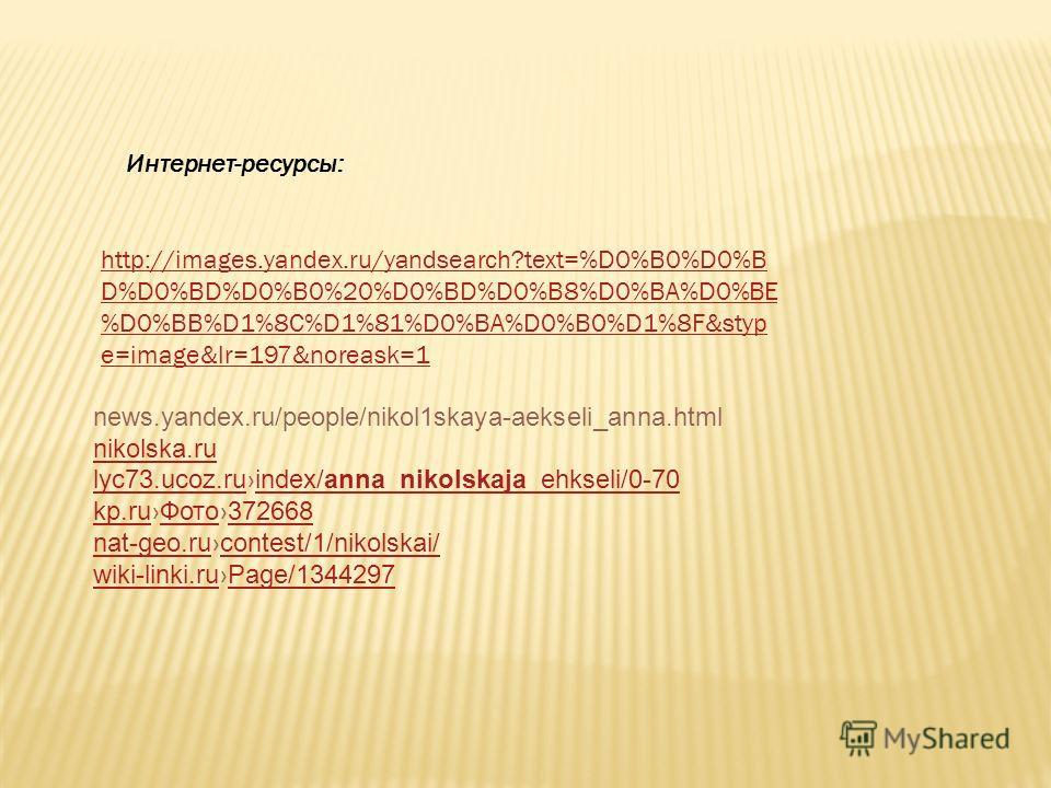 Интернет-ресурсы: http://images.yandex.ru/yandsearch?text=%D0%B0%D0%B D%D0%BD%D0%B0%20%D0%BD%D0%B8%D0%BA%D0%BE %D0%BB%D1%8C%D1%81%D0%BA%D0%B0%D1%8F&styp e=image&lr=197&noreask=1 news.yandex.ru/people/nikol1skaya-aekseli_anna.html nikolska.ru lyc73.uc
