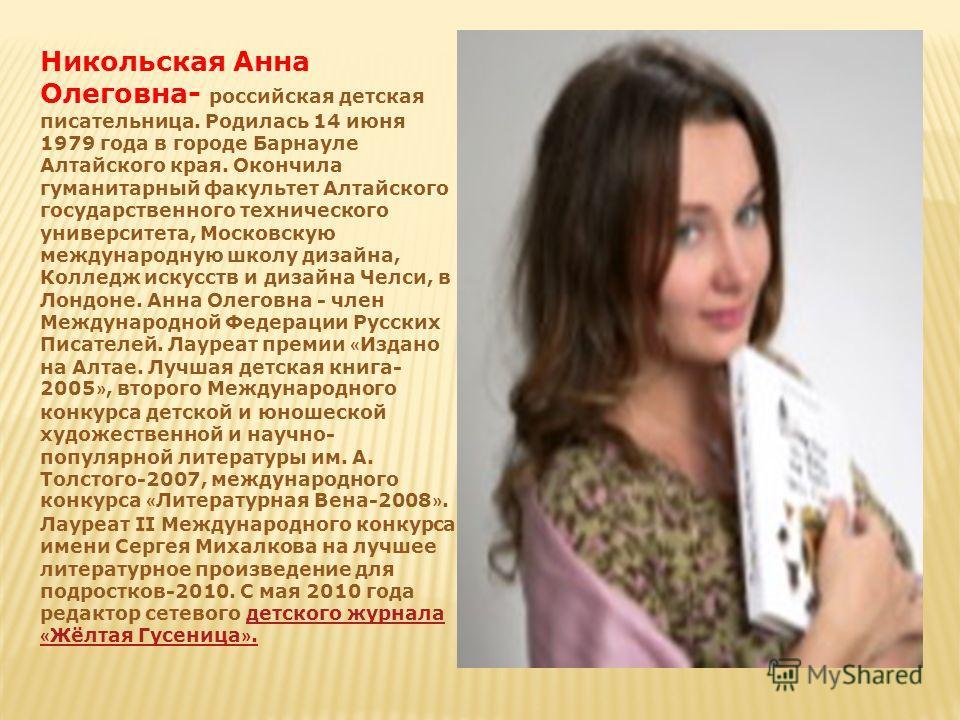 Никольская Анна Олеговна- российская детская писательница. Родилась 14 июня 1979 года в городе Барнауле Алтайского края. Окончила гуманитарный факультет Алтайского государственного технического университета, Московскую международную школу дизайна, Ко