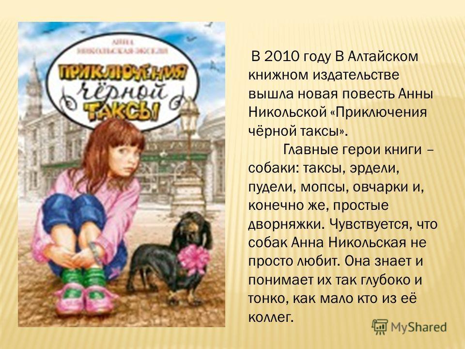 В 2010 году В Алтайском книжном издательстве вышла новая повесть Анны Никольской «Приключения чёрной таксы». Главные герои книги – собаки: таксы, эрдели, пудели, мопсы, овчарки и, конечно же, простые дворняжки. Чувствуется, что собак Анна Никольская