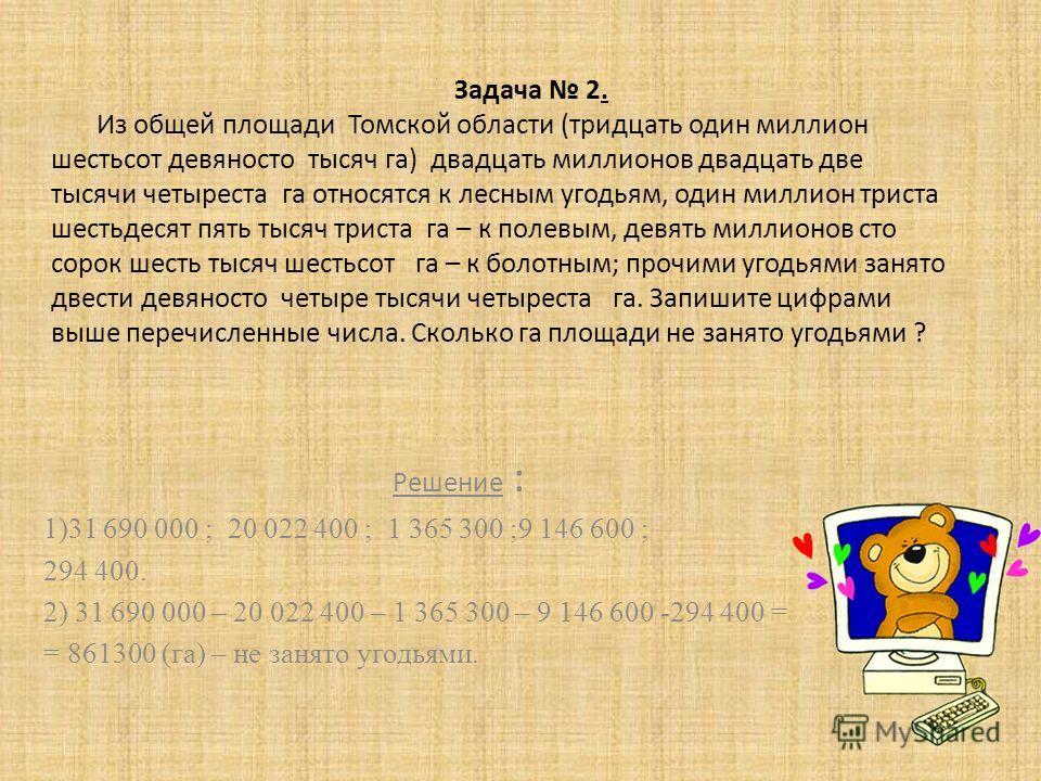 Задача 2. Из общей площади Томской области (тридцать один миллион шестьсот девяносто тысяч га) двадцать миллионов двадцать две тысячи четыреста га относятся к лесным угодьям, один миллион триста шестьдесят пять тысяч триста га – к полевым, девять мил