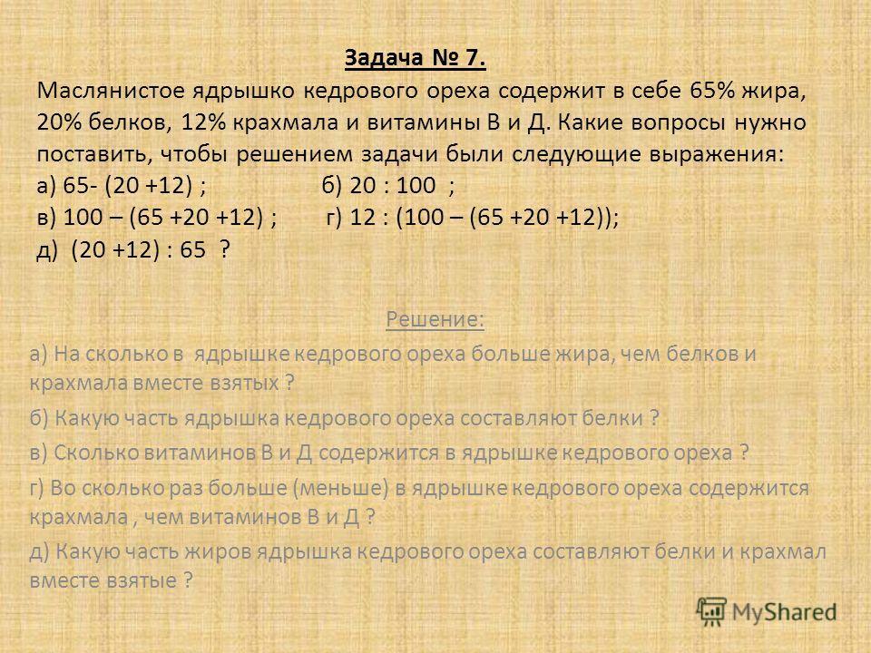 Задача 7. Маслянистое ядрышко кедрового ореха содержит в себе 65% жира, 20% белков, 12% крахмала и витамины В и Д. Какие вопросы нужно поставить, чтобы решением задачи были следующие выражения: а) 65- (20 +12) ; б) 20 : 100 ; в) 100 – (65 +20 +12) ;