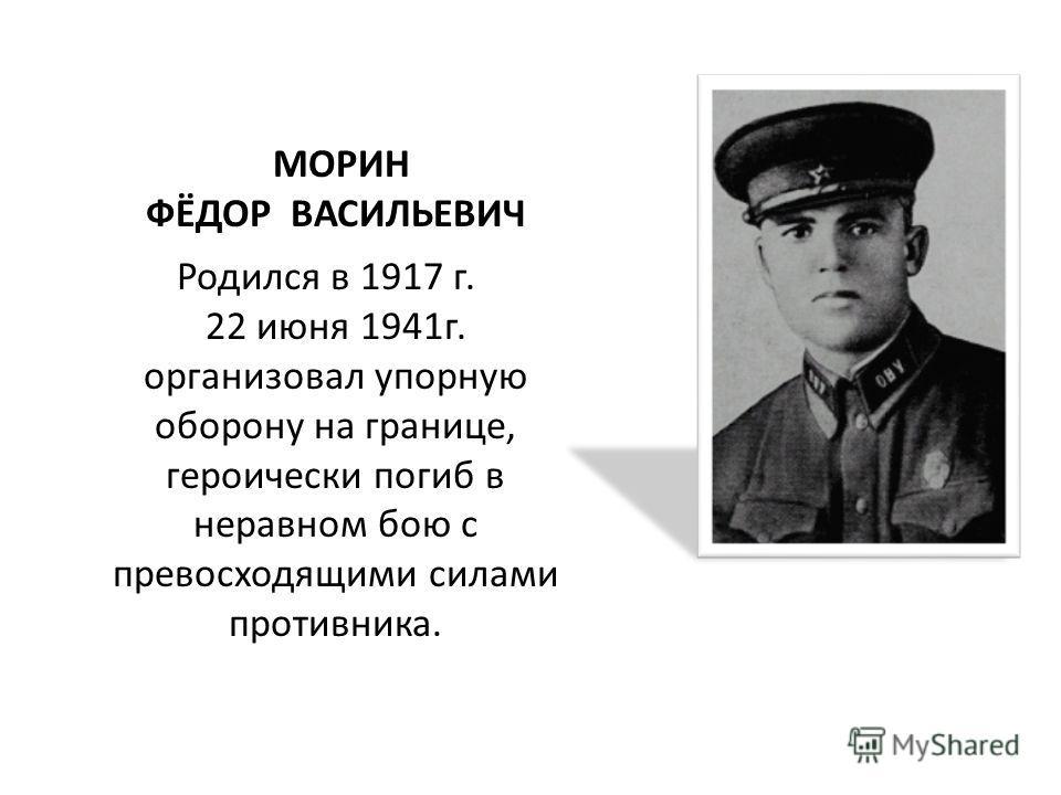 МОРИН ФЁДОР ВАСИЛЬЕВИЧ Родился в 1917 г. 22 июня 1941г. организовал упорную оборону на границе, героически погиб в неравном бою с превосходящими силами противника.