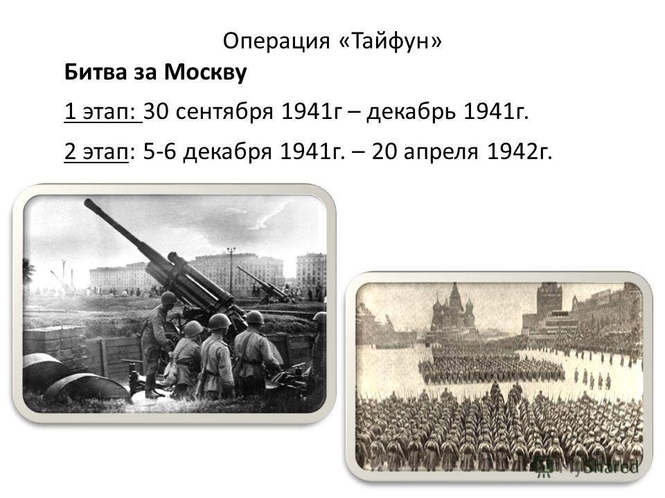 Операция «Тайфун» Битва за Москву 1 этап: 30 сентября 1941г – декабрь 1941г. 2 этап: 5-6 декабря 1941г. – 20 апреля 1942г.