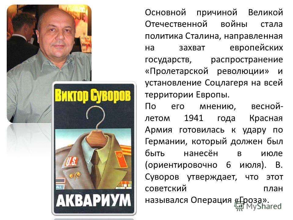Основной причиной Великой Отечественной войны стала политика Сталина, направленная на захват европейских государств, распространение «Пролетарской революции» и установление Соцлагеря на всей территории Европы. По его мнению, весной- летом 1941 года К