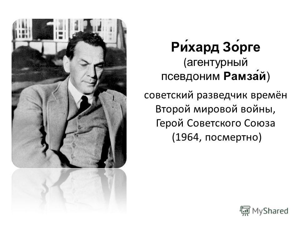 Ри́хард Зо́рге (агентурный псевдоним Рамза́й) советский разведчик времён Второй мировой войны, Герой Советского Союза (1964, посмертно)