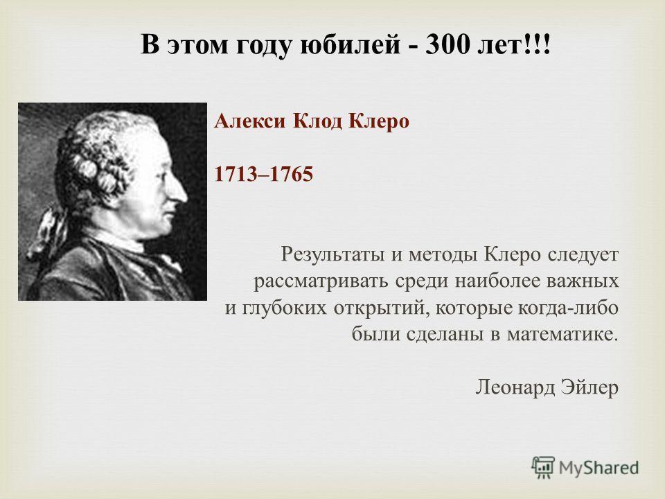 В этом году юбилей - 300 лет !!! Алекси Клод Клеро 1713–1765 Результаты и методы Клеро следует рассматривать среди наиболее важных и глубоких открытий, которые когда - либо были сделаны в математике. Леонард Эйлер