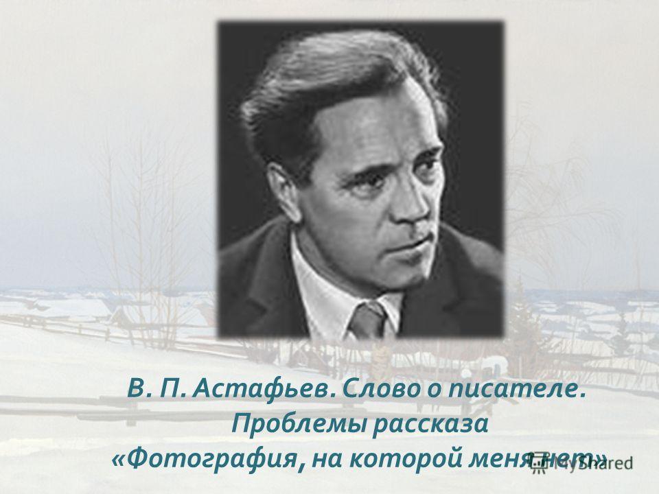 В. П. Астафьев. Слово о писателе. Проблемы рассказа « Фотография, на которой меня нет »