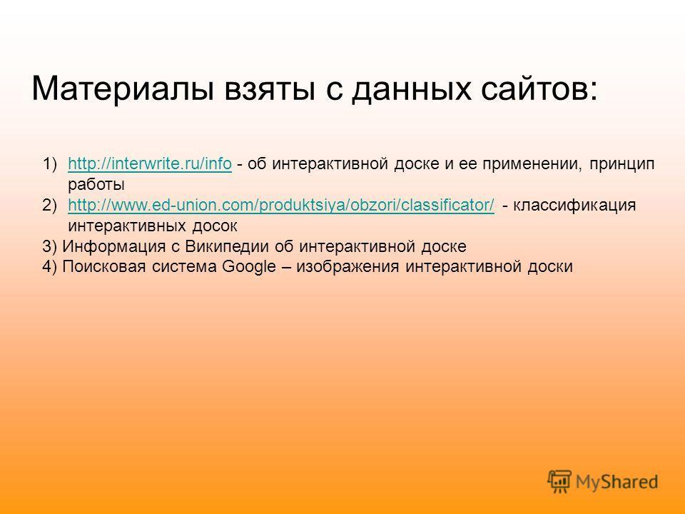 Материалы взяты с данных сайтов: 1)http://interwrite.ru/info - об интерактивной доске и ее применении, принцип работыhttp://interwrite.ru/info 2)http://www.ed-union.com/produktsiya/obzori/classificator/ - классификация интерактивных досокhttp://www.e