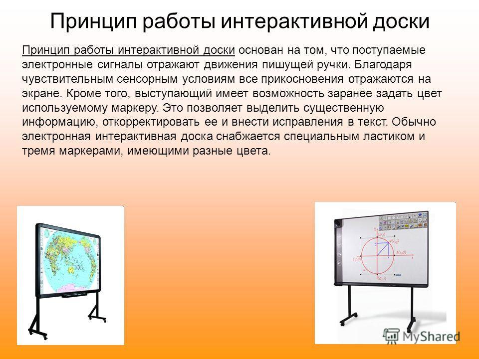 Принцип работы интерактивной доски основан на том, что поступаемые электронные сигналы отражают движения пишущей ручки. Благодаря чувствительным сенсорным условиям все прикосновения отражаются на экране. Кроме того, выступающий имеет возможность зара