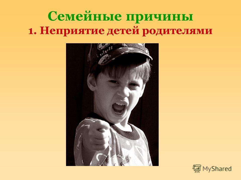Семейные причины 1. Неприятие детей родителями