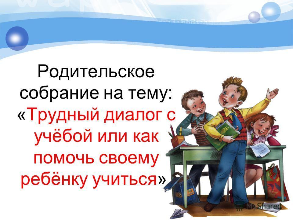 Родительское собрание на тему: «Трудный диалог с учёбой или как помочь своему ребёнку учиться».