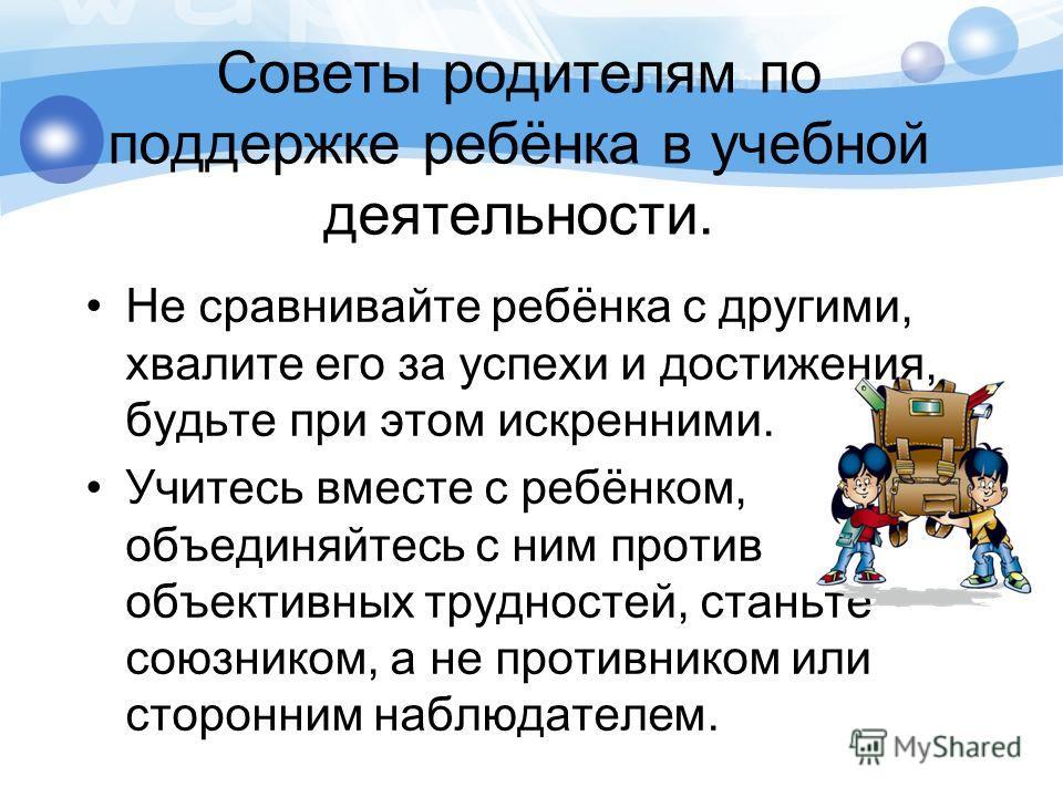 Советы родителям по поддержке ребёнка в учебной деятельности. Не сравнивайте ребёнка с другими, хвалите его за успехи и достижения, будьте при этом искренними. Учитесь вместе с ребёнком, объединяйтесь с ним против объективных трудностей, станьте союз